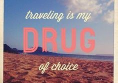 Travel is my drug of choice too