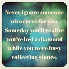"""Never ignore someone who cares for you. Someday you'll realize you've lost a diamond while you were busy collecting stones."""