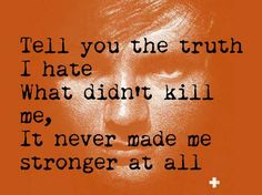 To tell you the truth, I hate what didn't kill me, it never made me stronger at all