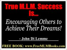 """""""True M.L.M. success is encouraging others to achieve their dreams!"""" - John Di Lemme... Grab a hold of *3* of my M.L.M. books for FREE at http://freemlmbooks.com/ #johndilemme #mlm #marketing #business #quote"""