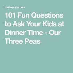 101 Fun Questions to Ask Your Kids at Dinner Time - Our Three Peas