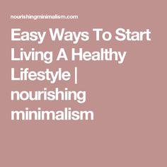 Easy Ways To Start Living A Healthy Lifestyle | nourishing minimalism