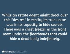 "While an estate agent might drool over this ""des res"" in reality its true value was in its capacity to hide secrets. There was a chest freezer in the front room under the floorboards that could hide a dead body indefinitely."
