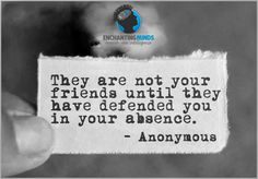 #EnchantingMinds  They are not your friends, until they have defended you in your absence.