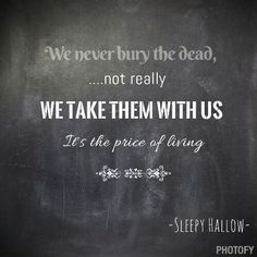 We never bury the dead we take them with us because it's price of living - sleepy hallow Make A Quote, Bury, Chalkboard Quotes, Art Quotes, Writing, Sayings, Berries, Composition, Quotes