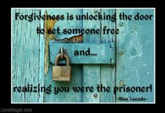 """Forgiveness is unlocking the door to set someone free and realizing you were the prisoner!"" -- Max Lucado"
