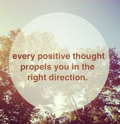 Every positive thought propels you in the right direction!