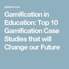 Gamification in Education: Top 10 Gamification Case Studies that will Change our Future