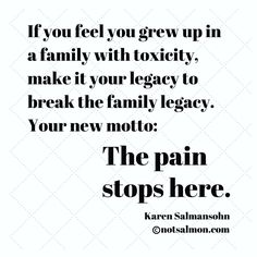 If you feel you grew up in a family with toxicity, make it your legacy to break the family legacy. Your new motto: The pain stops here. @notsalmon
