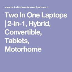 Two In One Laptops | 2-in-1, Hybrid, Convertible, Tablets, Motorhome