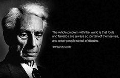 "The crippling wisdom of Bertrand Russel: ""The whole problem with the world is that fools and fanatics are always so certain of themselves, and wise people so full of doubts. Quotable Quotes, Wisdom Quotes, Life Quotes, Atheist Quotes, Funny Quotes, Atheist Meme, Liberal Quotes, Class Quotes, Jealousy Quotes"