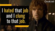 Peter Dinklage was stuck in a dead-end job for six years before deciding to make the terrifying leap into acting. His message: Don't wait to be ready.