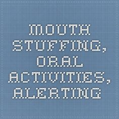 mouth stuffing, oral activities, alerting