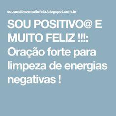 SOU POSITIVO@ E MUITO FELIZ !!!: Oração forte para limpeza de energias negativas !