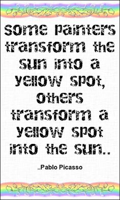 Some painters transform the sun into a yellow spot, others t...  Pablo Picasso