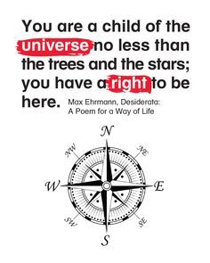You are a child of the universe no less than the trees and the stars; you have a right to be here.