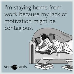 #Workplace: I'm staying home from work because my lack of motivation might be contagious.