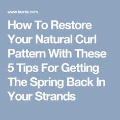 How To Restore Your Natural Curl Pattern With These 5 Tips For Getting The Spring Back In Your Strands