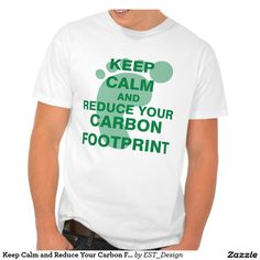 Keep Calm and Reduce Your Carbon Footprint T Shirts
