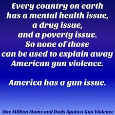 Every country on earth has a mental health issue, a drug issue and a poverty issue. So none of those can be used to explain away American gun violence. America has a gun issue. March For Our Lives, Protest Signs, Gun Rights, Mental Health Issues, Gun Control, Enough Is Enough, Thought Provoking, Food For Thought, Me Quotes