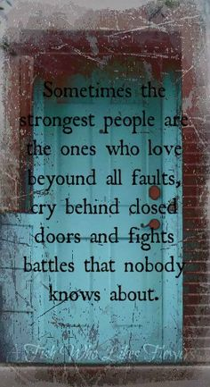 Sometimes the strongest people are the ones who love beyond all faults, cry behind closed doors and fights battles that nobody knows about.