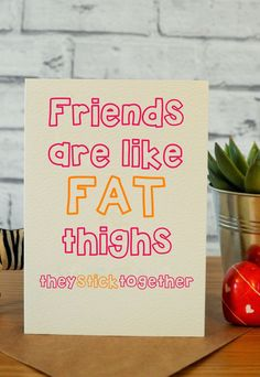 Best friends are like fat thighs they stick together and bitch we're stuck
