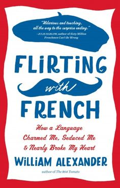 Flirting with French: How a Language Charmed Me, Seduced Me, and Nearly Broke My Heart by William Alexander. To be released September 16, 2014