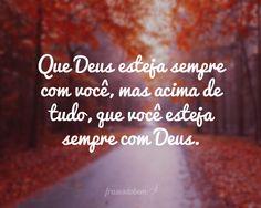 Que Deus esteja sempre com você, mas acima de tudo, que você esteja sempre com Deus.