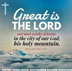 Great is the Lord , and most worthy of praise, in the city of our God, his holy mountain. Psalms 48:1 NIV