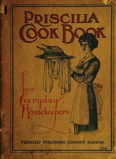 1913 | The Priscilla Cook Book, for Everyday Housekeepers; a collection of recipes compiled from the Modern Priscilla with menus for breakfasts, lunches, dinners, and special occasions | Edited by Fannie Merritt Farmer 1857-1915 | Priscilla Publishing Company, Boston, Massachusetts