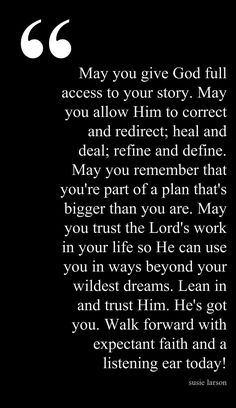 May you give God full access to your story. May you allow Him to correct and redirect; heal and deal: refine and define. May you remember that you're part of a plan that's bigger than you are. May you trust the Lord's work in your life so He can use you in ways beyond your wildest dreams. Lean in and trust him. He's got you. Walk forward with expectant faith and a listening ear today.