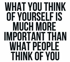 What you think of yourself is much more important than what people think of you