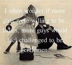 i often wonder if more girsl were willing to be ladies, more guys would feel challened to be gentlemen