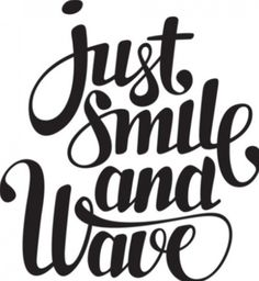 This is my motto! JUST SMILE AND WAVE!!!