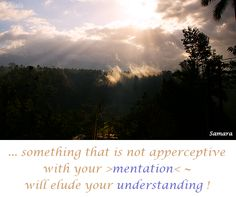 ... something that is not apperceptive with your >#mentation< ~ will elude your #understanding !