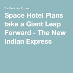 Space Hotel Plans take a Giant Leap Forward - The New Indian Express Bigelow Aerospace, Indian Express, Space Station, Nasa, Commercial, Take That, How To Plan