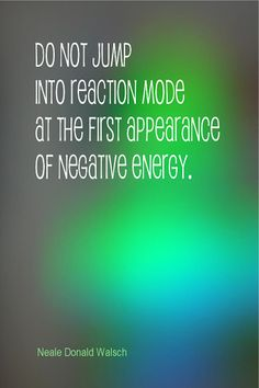 Daily Quotation for August 30, 2013 #quote #quoteoftheday Do not jump into reaction mode at the first appearance of negative energy. - Neale Donald Walsch