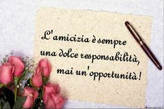 "E vero! ""Friendship is always a sweet responsibility and never a mere opportunity!"""