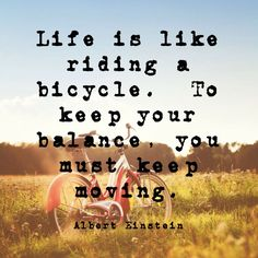 """Life is like riding a bicycle. To keep your balance, you must keep moving.""∞ Albert Einstein #quote"