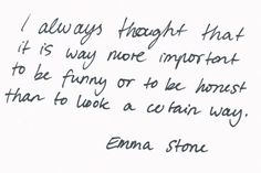 I always thought that it is way more important to be funny or to be honest than to look a certain way. - Emma Stone