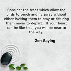 """""""Consider the trees which allow the birds to perch and fly away without either inviting them to stay or desiring them never to depart. If your heart can be like this, you will be near to the way"""" Zen saying"""