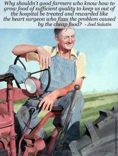 Why shouldn't good farmers who know how to grow food of sufficient quality to keep us out of the hospital be treated and rewarded like the heart surgeon who fixes the problem caused by the cheap food? - Joel Salatin