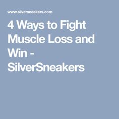 4 Ways to Fight Muscle Loss and Win - SilverSneakers
