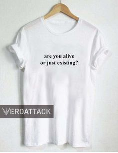are you alive or just existing T Shirt Size XS,S,M,L,XL,2XL,3XL