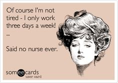 Of course I'm not tired - I only work three days a week! ... Said no nurse ever. AMEN! Everyone always thinks oh you only work 3 days. Let me show you what I do during those 12 hours and believe me you will understand that 3 days is more then enough!
