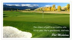 """This is one of my favorite quotes to remember by. PGA Tour player, Phil Mickelson, says, """"The object of golf is not just to win, its to play like a gentleman, and win."""" Playing golf has its ups and downs. I chose this picture because it always reminds me that being a team player and doing my best, is better than winning."""