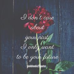 I don't care about your past, I only want to be your future. #love #inspiration #quotes #wallpaper #backgrounds #pinkblondie25quotes #future