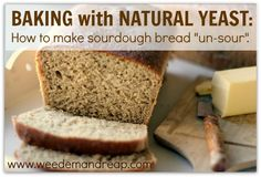 Weed em and Reap: Baking with Natural Yeast: How to make sourdough bread un-sour.