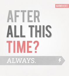 After All This Time? ALWAYS..