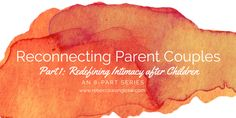 Reconnecting Parent Couples. Am 8-post series. Part 1: redefining intimacy after children.